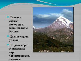 Кавказ – самые молодые и высокие горы России. Цели и задачи урока: Создать о