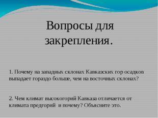 Вопросы для закрепления.  1. Почему на западных склонах Кавказских гор о