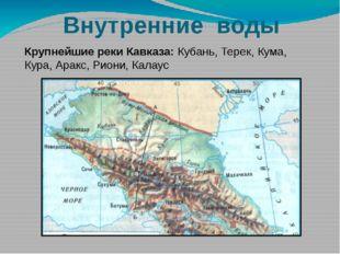 Внутренние воды Крупнейшие реки Кавказа: Кубань, Терек, Кума, Кура, Аракс, Ри