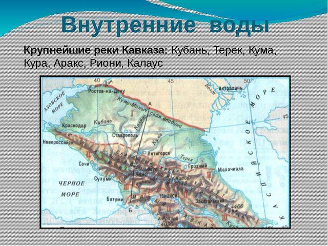 Внутренние воды Крупнейшие реки Кавказа: Кубань, Терек, Кума, Кура, Аракс, Ри...