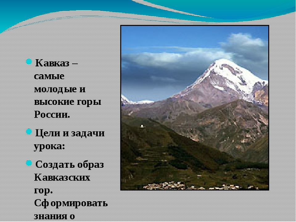 Кавказ – самые молодые и высокие горы России. Цели и задачи урока: Создать о...