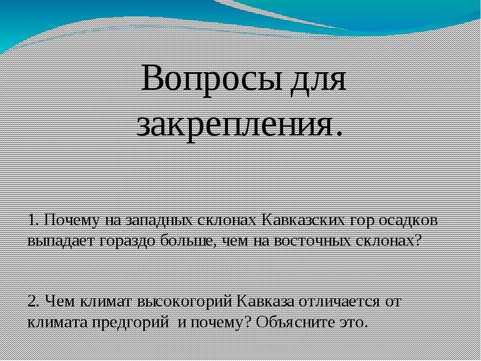 Вопросы для закрепления.  1. Почему на западных склонах Кавказских гор о...