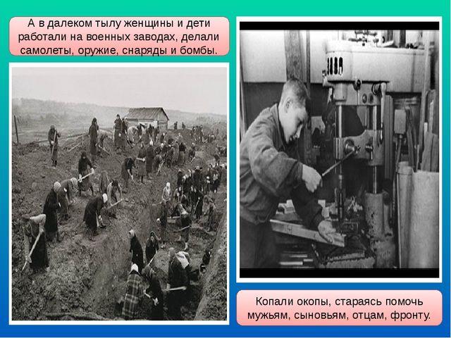 А в далеком тылу женщины и дети работали на военных заводах, делали самолеты,...