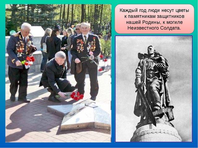 Каждый год люди несут цветы к памятникам защитников нашей Родины, к могиле Не...