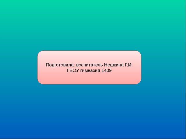 Подготовила: воспитатель Нешкина Г.И. ГБОУ гимназия 1409