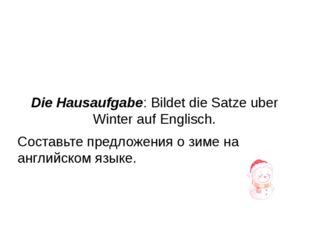 Die Hausaufgabe: Bildet die Satze uber Winter auf Englisch. Составьте предло