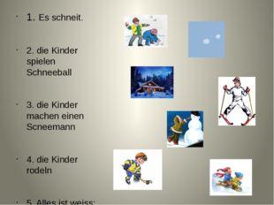 1. Es schneit. 2. die Kinder spielen Schneeball 3. die Kinder machen einen Sc