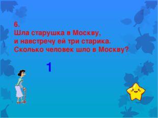 6. Шла старушка в Москву, и навстречу ей три старика. Сколько человек шло в М