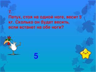 7. Петух, стоя на одной ноге, весит 5 кг. Сколько он будет весить, если встан
