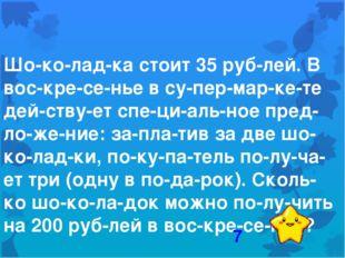 Шоколадка стоит 35 рублей. В воскресенье в супермаркете действуе