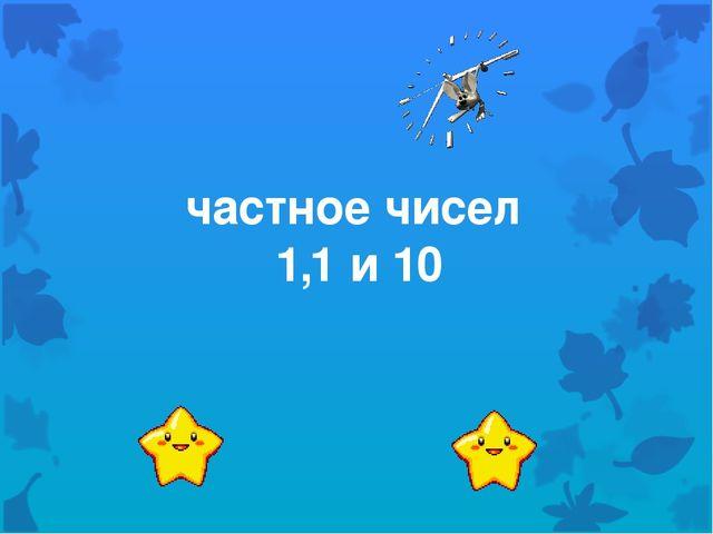 частное чисел 1,1 и 10