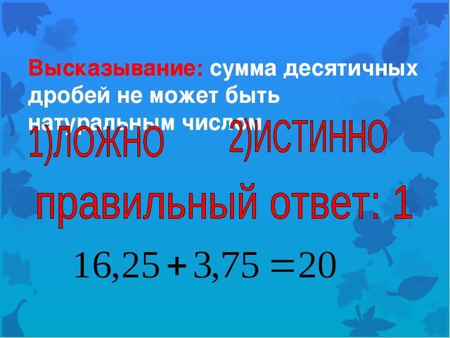Высказывание: сумма десятичных дробей не может быть натуральным числом