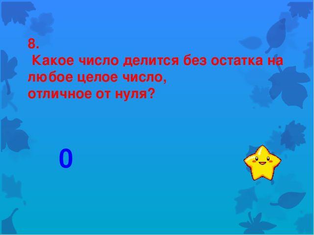 8. Какое число делится без остатка на любое целое число, отличное от нуля? 0