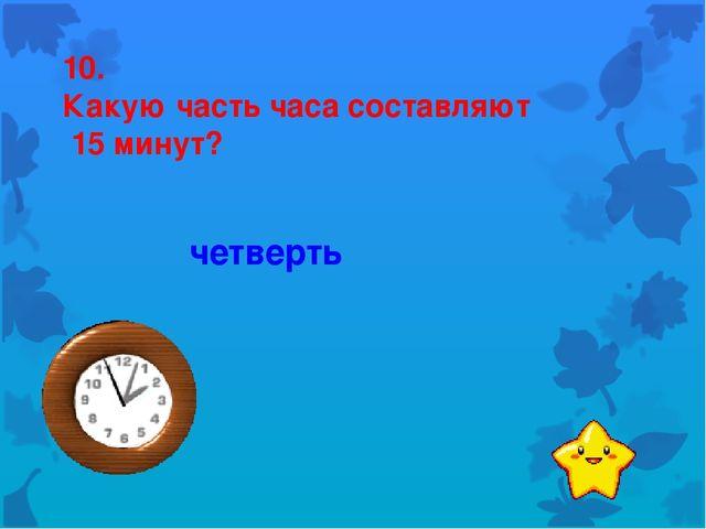 10. Какую часть часа составляют 15 минут? четверть