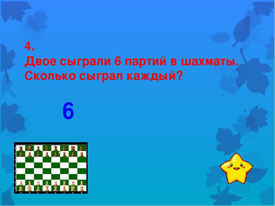 4. Двое сыграли 6 партий в шахматы. Сколько сыграл каждый? 6