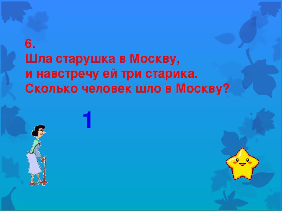6. Шла старушка в Москву, и навстречу ей три старика. Сколько человек шло в М...