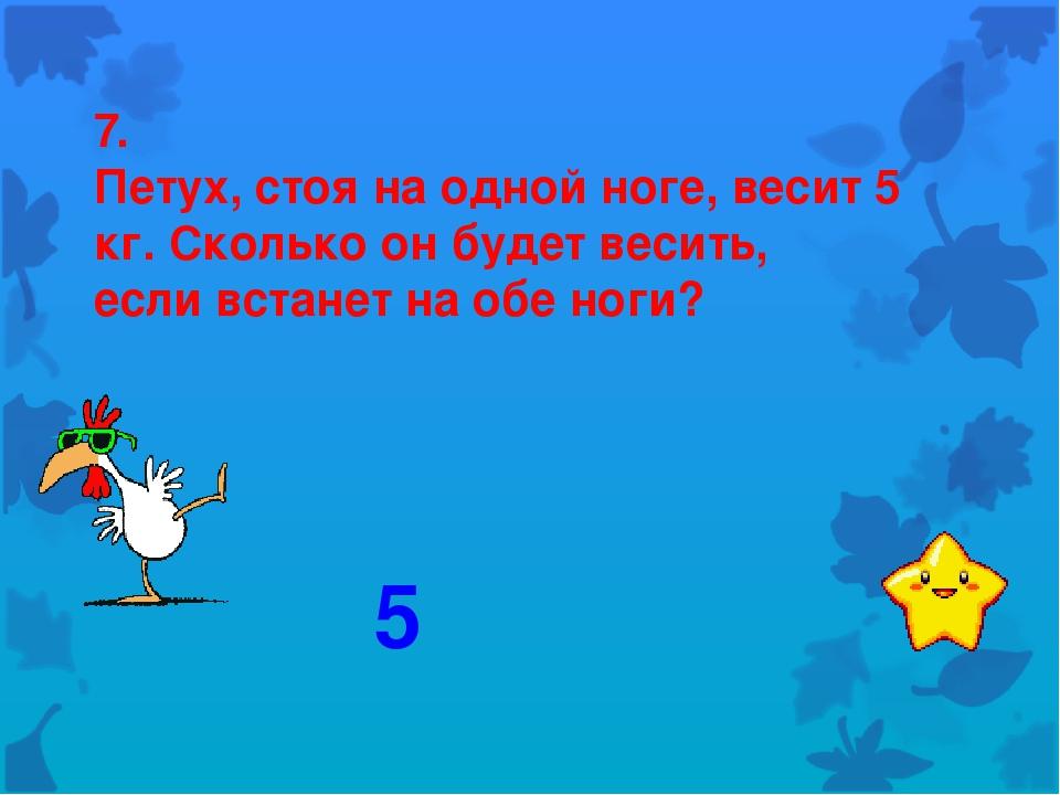7. Петух, стоя на одной ноге, весит 5 кг. Сколько он будет весить, если встан...