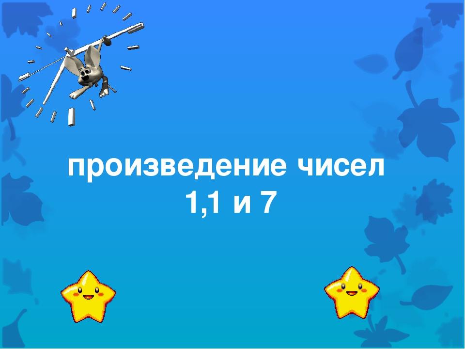 произведение чисел 1,1 и 7