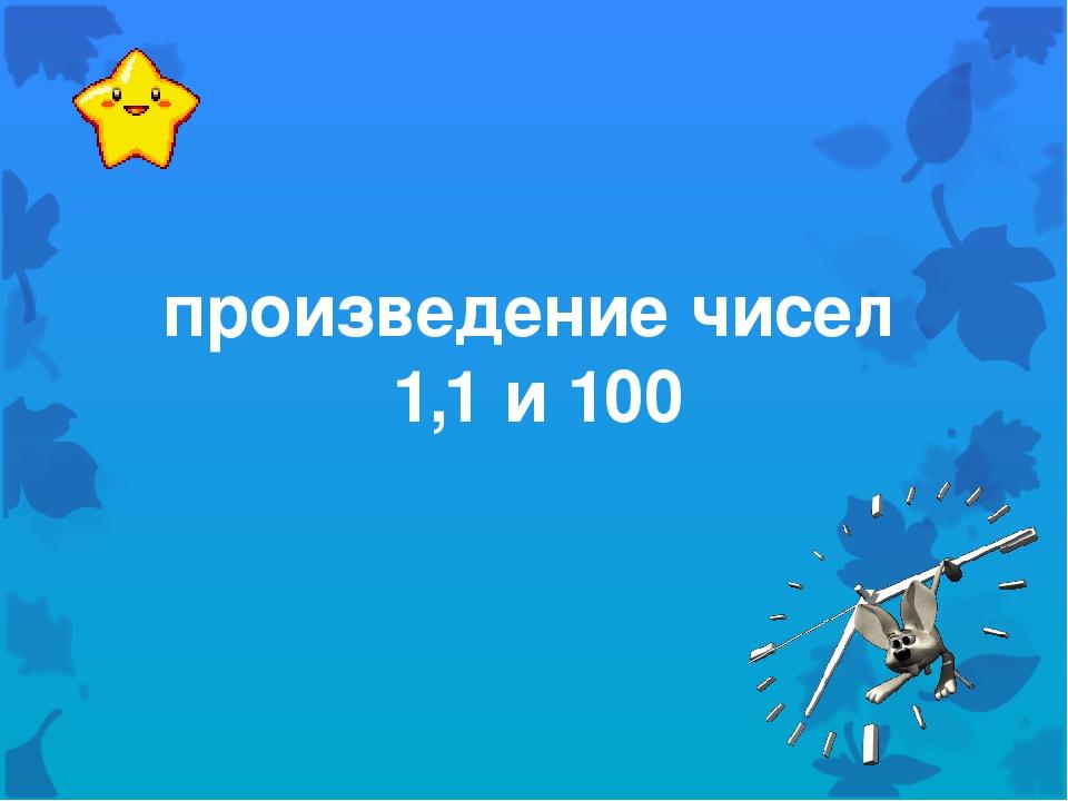 произведение чисел 1,1 и 100