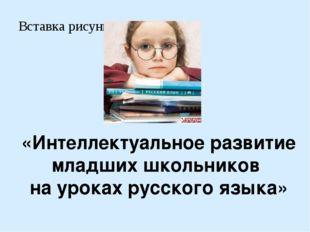 «Интеллектуальное развитие младших школьников на уроках русского языка»