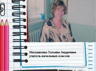 Москвитина Татьяна Андреевна учитель начальных классов Андрей: