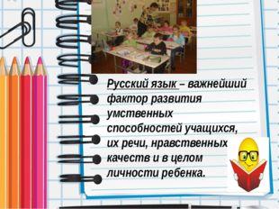Русский язык – важнейший фактор развития умственных способностей учащихся, их