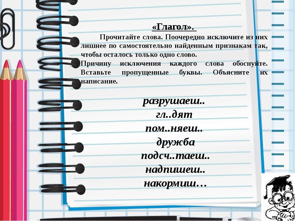 «Глагол». Прочитайте слова. Поочередно исключите из них лишнее по самостоятел...