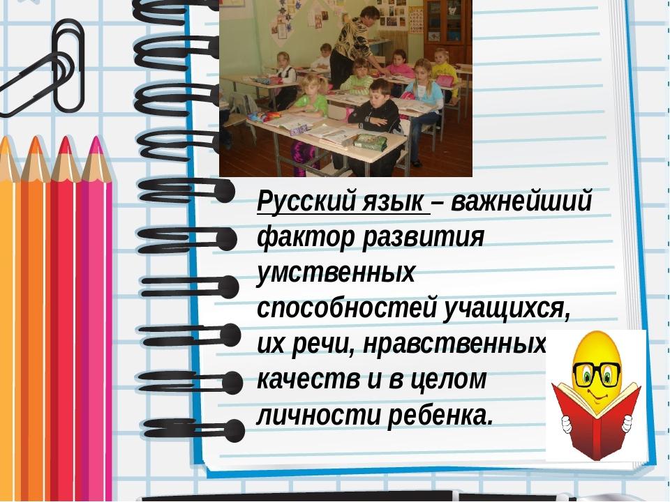 Русский язык – важнейший фактор развития умственных способностей учащихся, их...