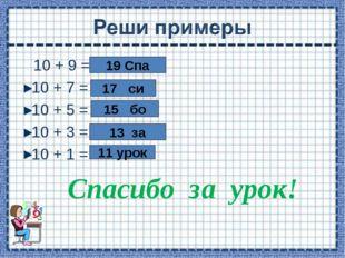 10 + 9 = 10 + 7 = 10 + 5 = 10 + 3 = 10 + 1 = Спасибо за урок! 19 Спа 17 си 1