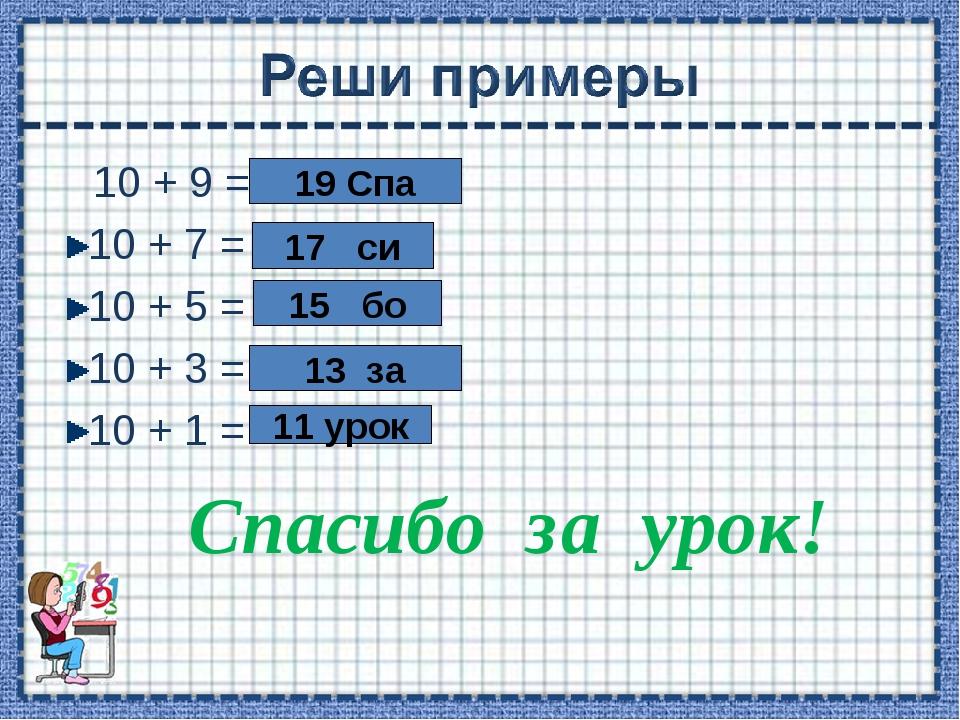 10 + 9 = 10 + 7 = 10 + 5 = 10 + 3 = 10 + 1 = Спасибо за урок! 19 Спа 17 си 1...