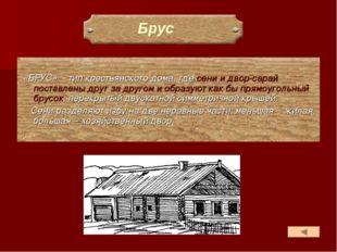 «БРУС» - тип крестьянского дома, где сени и двор-сарай поставлены друг за др