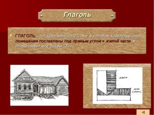 Глаголь ГЛАГОЛЬ - тип крестьянского дома, в котором хозяйственные помещения п