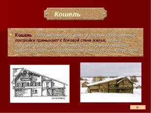 Кошель – тип крестьянского дома, в котором хозяйственные постройки примыкают