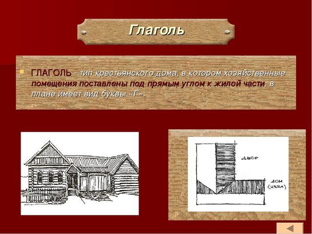 Глаголь ГЛАГОЛЬ - тип крестьянского дома, в котором хозяйственные помещения п...