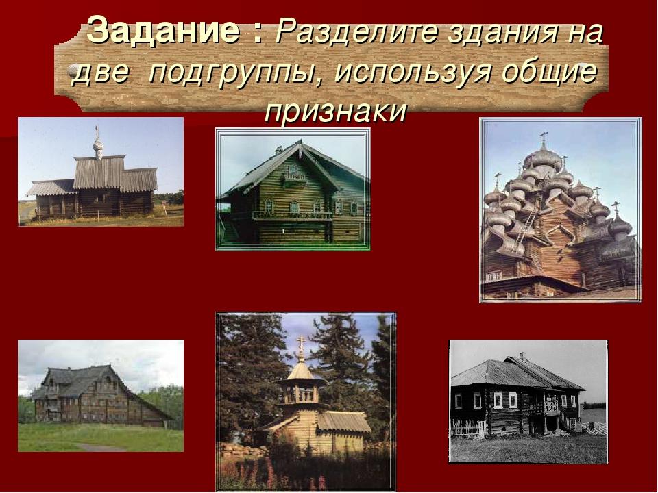 Задание : Разделите здания на две подгруппы, используя общие признаки