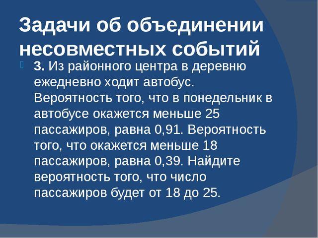 Задачи об объединении несовместных событий 3. Из районного центра в деревню е...