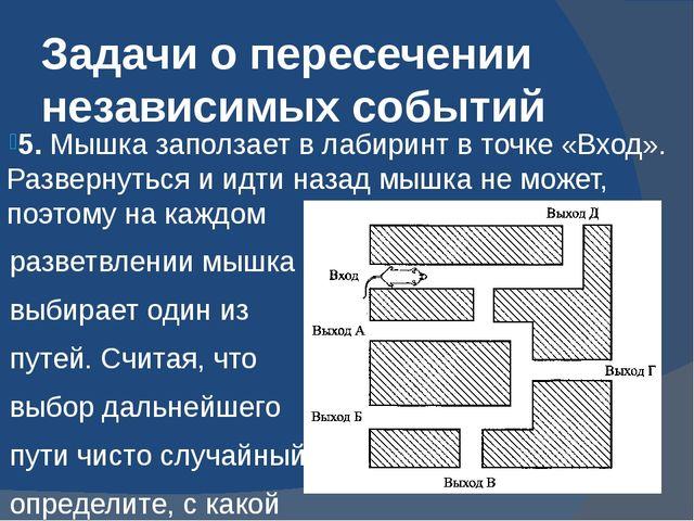 Задачи о пересечении независимых событий 5. Мышка заползает в лабиринт в точк...