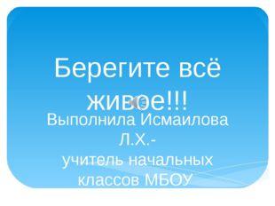 Берегите всё живое!!! Выполнила Исмаилова Л.Х.- учитель начальных классов МБО