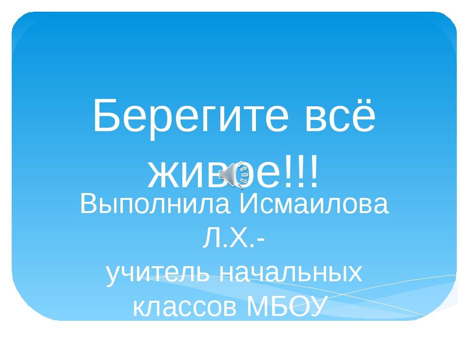 Берегите всё живое!!! Выполнила Исмаилова Л.Х.- учитель начальных классов МБО...