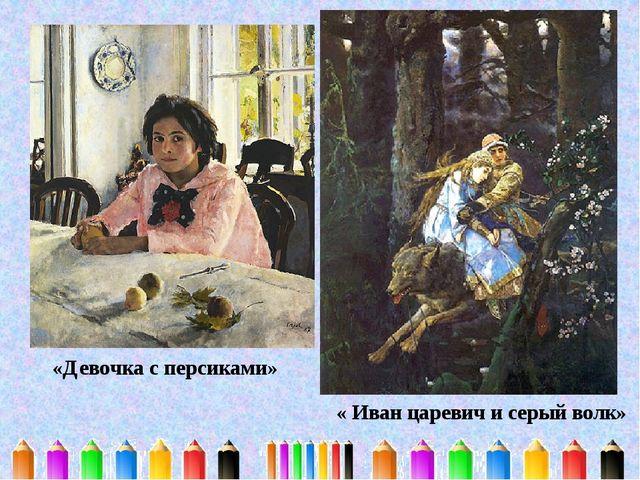 «Девочка с персиками» « Иван царевич и серый волк»