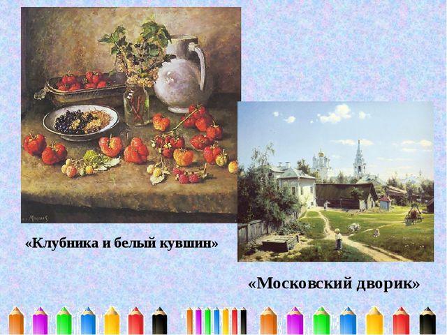 «Клубника и белый кувшин» «Московский дворик»