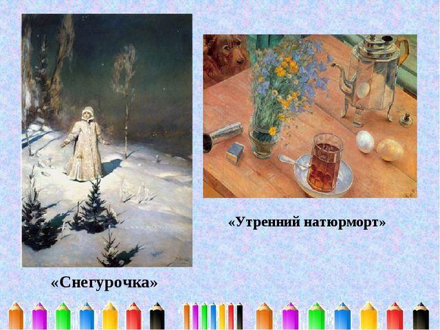 «Снегурочка» «Утренний натюрморт»