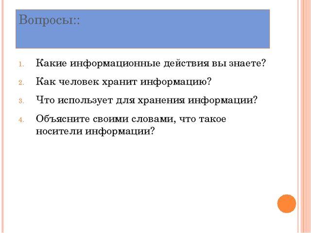 Вопросы:: Какие информационные действия вы знаете? Как человек хранит информа...