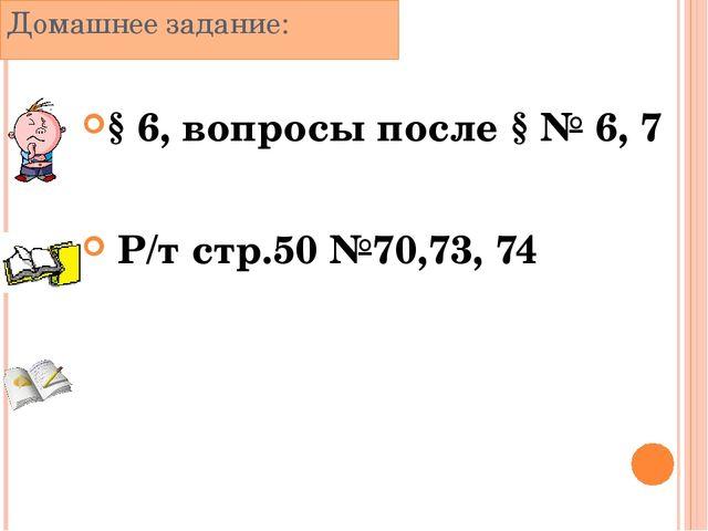 Домашнее задание: § 6, вопросы после § № 6, 7 Р/т стр.50 №70,73, 74