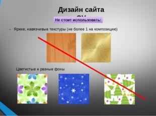 Дизайн сайта ОУ Не стоит использовать: - Яркие, навязчивые текстуры (не более
