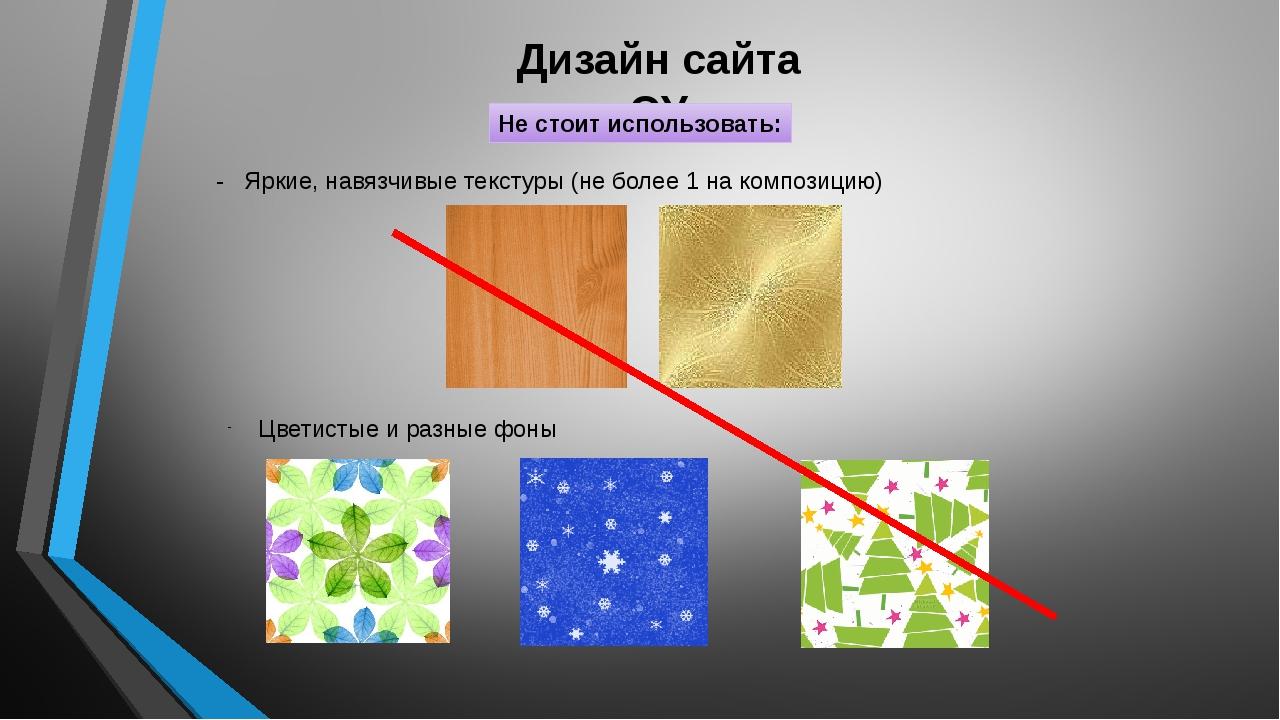 Дизайн сайта ОУ Не стоит использовать: - Яркие, навязчивые текстуры (не более...