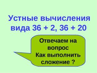Устные вычисления вида 36 + 2, 36 + 20 Отвечаем на вопрос Как выполнить слож