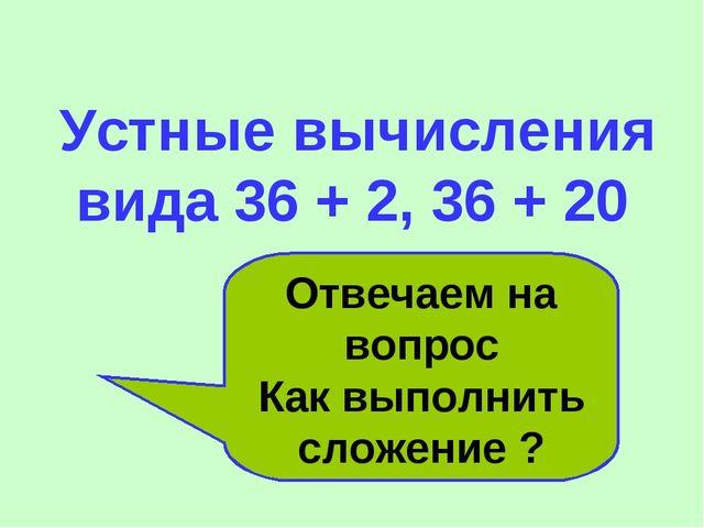 Устные вычисления вида 36 + 2, 36 + 20 Отвечаем на вопрос Как выполнить слож...