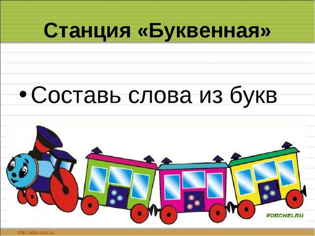 Станция «Буквенная» Составь слова из букв