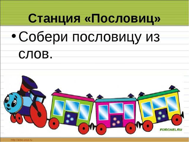 Станция «Пословиц» Собери пословицу из слов.